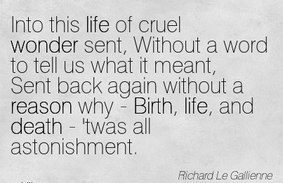 Into This Life Of Cruel Wonder Sent, Without A Word To Tell Us …..Why - Birth, Life, And Death - 'twas All Astonishment. -  Richard le Gallience