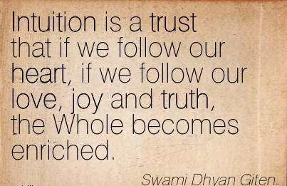 Intuition Is A Trust That If We Follow Our Heart, If We Follow Our Love, Joy And Truth, The Whole Becomes Enriched. - Swami Dhyan Giten