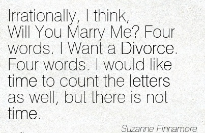Irrationally, I think, Will You Marry Me! Four words. I Want a Divorce. the letters as well, but there is not time.  -Suzanne Finnamore  - Cheating Quotes