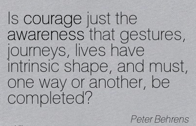 Is Courage Just The Awareness That Gestures, Journeys, Lives Have Intrinsic Shape, And Must, One Way Or Another, Be Completed! - Peter Behrens