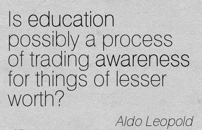 Is Education Possibly A Process Of Trading Awareness For Things Of Lesser Worth! - Aldo leopold
