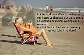 Is It The Addictive Effect Of the Internet that Keeps Us Checking Our Work, Emails On Vacation Or During Evenings And Weekends.. ~ Addiction Quotes