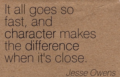 It All Goes So Fast, And Character Makes the Difference When it's Close. - Jesse Owens