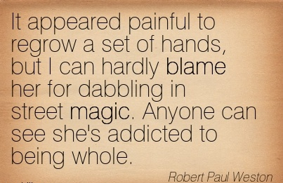 It Appeared Painful To Regrow A Set Of Hands, But I Can Hardly Blame Her For Dabbling In Street Magic. Anyone Can See She's Addicted To Being Whole. - Robert Paul Weston