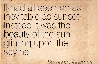 It had all seemed as inevitable as sunset. Instead it was the beauty of the sun glinting upon the scythe. - Suzanne FinnaMore - Cheating Quotes