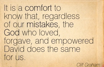 It is a Comfort to know that, Regardless of our Mistakes, the God who Loved, Forgave, and Empowered David does the Same for us. - Cliff Graham