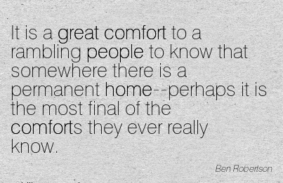 It is a Great Comfort to a Rambling People to know that Somewhere There is a Permanent is the Most Final of the Comforts They Ever Really Know. - Ben Roberlson