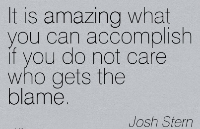 It Is Amazing What You Can Accomplish If You Do Not Care Who Gets The Blame. - Josh Stern