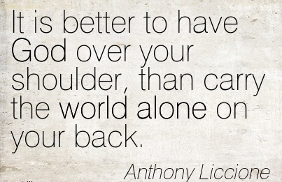 It is Better To Have God over your Shoulder, than carry the World alone on your Back. - Anthony Liccione
