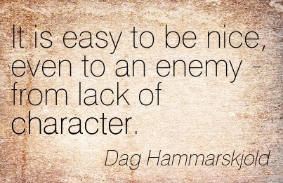 It is Easy to be Nice, Even to an Enemy - From Lack of Character. - Dag Hammarskjold