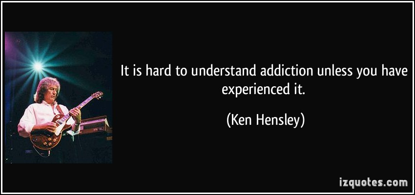 It is Hard to Understand Addiction Unless You Have Experience It. - Ken Hensley