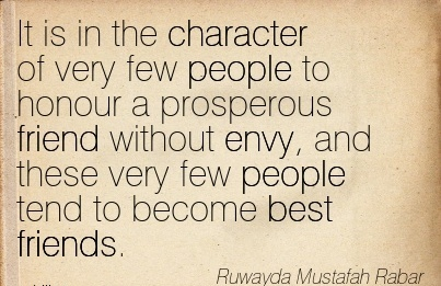 It is in the Character of Very Few People to honour a Prosperous Friend Without envy, and these very few people tend to become best Friends. - Ruwayda Mustafah