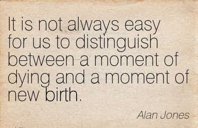 It Is Not Always Easy For Us To Distinguish Between A Moment oOf Dying And A Moment Of New Birth. - Alan Jones
