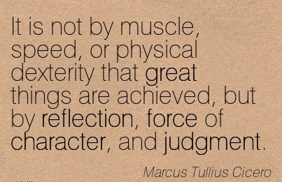 It is not by Muscle, Speed, or Physical Dexterity that great things are Achieved, but by Reflection, Force of Character, and Judgment. - Marcus Tullius Cicero