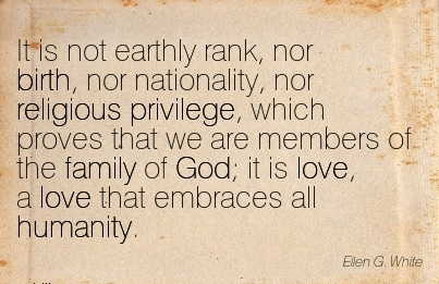 It Is Not Earthly Rank, Nor Birth, Nor Nationality, Nor Religious Privilege, Which Proves That We Are Members Of The Family Of God; It Is Love, a Love That Embraces All Humanity.