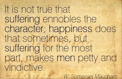 It is not true that Suffering Ennobles the Character; Happiness does that Sometimes, but Suffering for the most Part, makes Men Petty and Vindictive. - W. Somerset Maugham