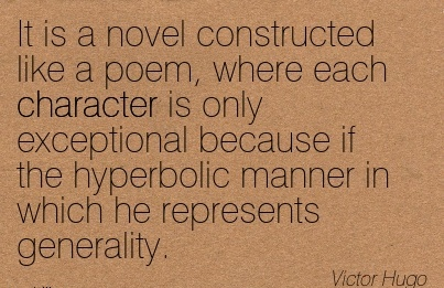 It is Novel Constructed like a Poem, Where each Character is only Exceptional Because if the Hyperbolic Manner in Which he Represents Generality. - Victor Hugo