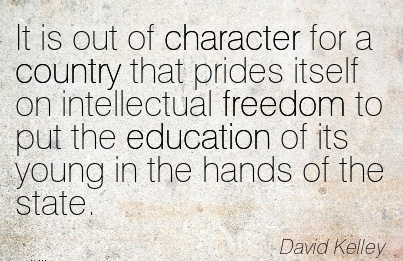 It is Out of Character for a Country that prides itself on Intellectual freedom to put the Education of its Young in the hands of the State. - David Kelley