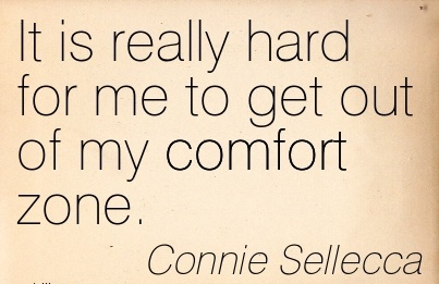 It is Really hard for me to get out of my Comfort Zone. - Connie Sellecca