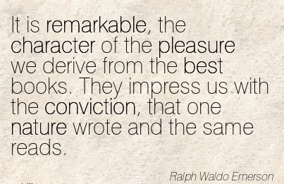 It is Remarkable, the Character of the Pleasure We Derive from the best books. They Impress us with the Wrote and the Same Reads. - Ralph Waldo Emerson