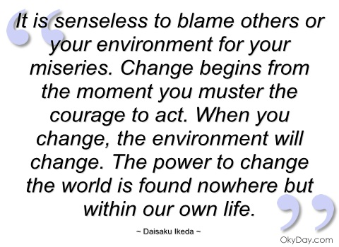 It Is Senseless To Blame Others Or Your Environment For Your Miseries. Change Begins From The Moment You Muster The Courage To Act… - Daisaku Ikeda