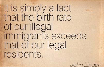 It Is Simply A Fact That The Birth Rate Of Our Illegal Immigrants Exceeds that of our Legal Residents. - John Limder