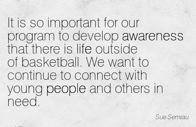 It Is So Important For Our Program To Develop Awareness That There Is Life Outside Of Basketball. We Want To Continue To Connect With Young People And Others In Need. - Sue Semra