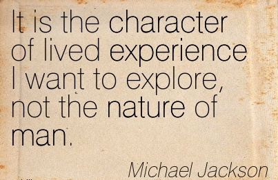 It is the Character of lived Experience I Want to Explore, not the Nature of Man. - Michael Jackson