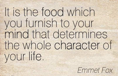 It is the Food Which you Furnish to Your Mind that determines the whole Character of your Life. - Emmet Fox