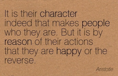 It is Their Character Indeed That makes People who they are. But it is by Reason of their Actions that they are Happy or the Reverse. - Aristotle