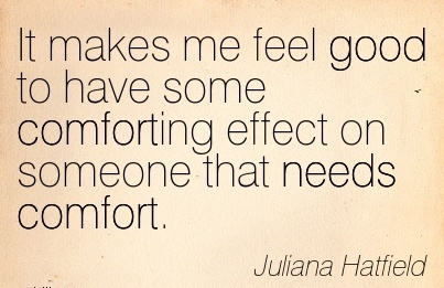 It Makes me feel good to have some Comforting Effect on Someone that Needs Comfort. - Juliana Hatfield