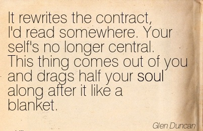 It Rewrites The Contract, I'd Read Somewhere. Your Self's No Longer Central. This Thing Comes Out Of You And Drags Half Your Soul Along After It Like A Blanket. - Glen
