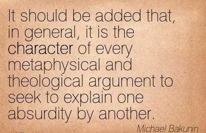 It Should be added that, in general, it is the Character of Every Metaphysical and Theological Argument to seek to Explain one Absurdity by Another. - Michael Bakunin