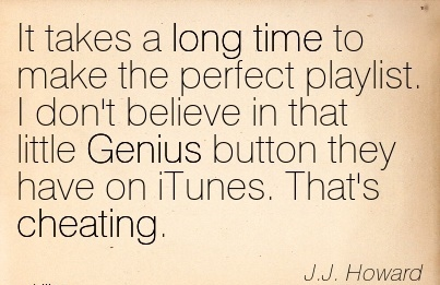 It takes a long time to make the perfect playlist. I don't believe in that little Genius button they have on iTunes. That's Cheating. JJ. Howard