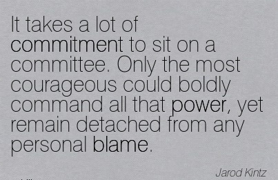 It Takes A Lot Of Commitment To Sit On A Committee. Only The Most Courageous Could Boldly Command All That Power, Yet Remain Detached From Any Personal Blame. - Jarod Kintz
