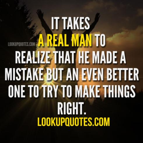 It takes A real man To Realize That he Made A mistake But An Even better one To Try To Make Things Right. - Cheating Quote