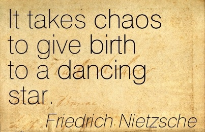 It Takes Chaos To Give Birth To A Dancing Star. - Friedrich Nietzsche