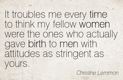 It Troubles Me Every Time To Think My Fellow Women Were The Ones Who Actually Gave Birth To Men With Attitudes As Stringent As Yours. - Christine Lemmon
