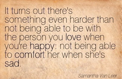 It Turns out there's Something even harder than not Being Able to be You're Happy  not Being Able to Comfort Her when she's Sad. - Samantha Van Leer