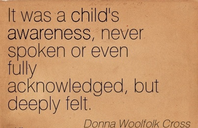 It Was A Child's Awareness, Never Spoken Or Even Fully Acknowledged, But Deeply Felt. - Donna Woolfclk Cross