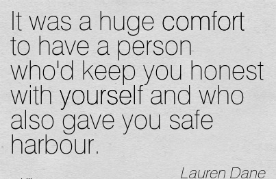 It was a huge Comfort to have a Person who'd keep you Honest with yourself and who Also Gave You Safe Harbour. - Lauren Dane