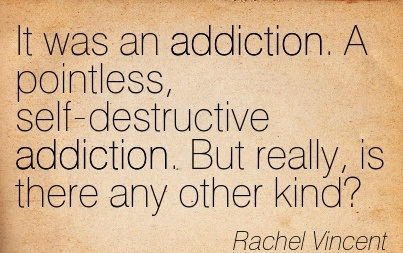 It Was An Addiction. A Pointless, Self-Destructive Addiction. But Really, Is There Any Oother Kind. - Rachel Vincent
