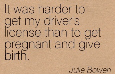 It Was Harder to Get My Driver's License Than To Get Pregnant And Give Birth. - Julie Bowen
