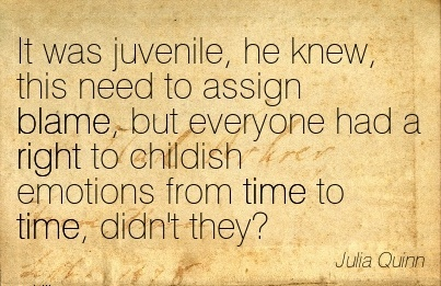 It Was Juvenile, He Knew, This Need To Assign Blame, But Everyone Hhad A Right To Childish Emotions From Time To Time, Didn't They! - Julia Quinn