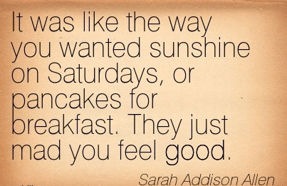 It Was Like the way you Wanted Sunshine on Saturdays, or Pancakes for Breakfast. They just mad you Feel Good. - Sarah Addison Allen
