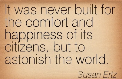 It was Never Built for the Comfort and Happiness of its Citizens, but to Astonish the World. - Sussan Ertz