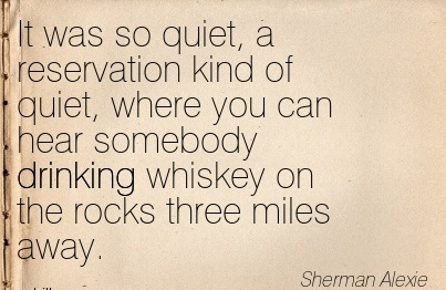 It was So Quiet, A Reservation Kind of Quiet, where You Can Hear Somebody Drinking Whiskey on the Rocks Three Miles Away. - Sherman Alexie - Addiction Quotes
