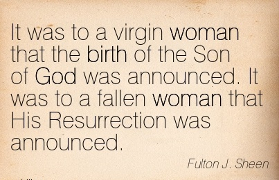 It Was To A Virgin Woman That The Birth Of The Son of God Was Announced. It Was To A Fallen Woman That His Resurrection Was Announced. - Fulton J, Sheen