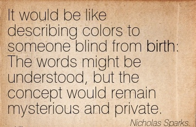 It Would Be Like Describing Colors To Someone Blind From Birth  The Words Might Be Understood, But The Concept Would Remain Mysterious And Private. - Nicholas Sparks