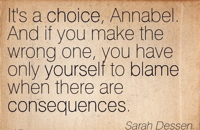 It's A Choice, Annabel. And If You Make The Wrong One, You Have Only Yourself To Blame When There Are Consequences. - Sarah Dessen